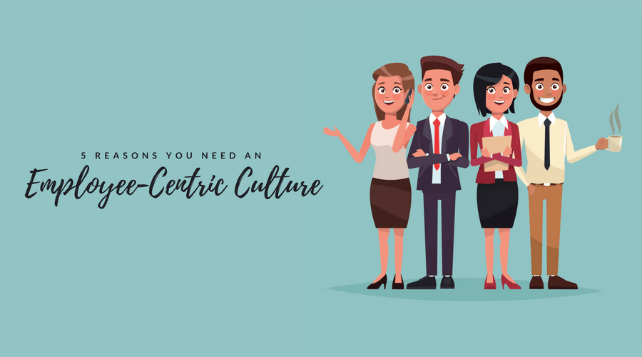 5 Reasons You Need an Employee-Centric Culture